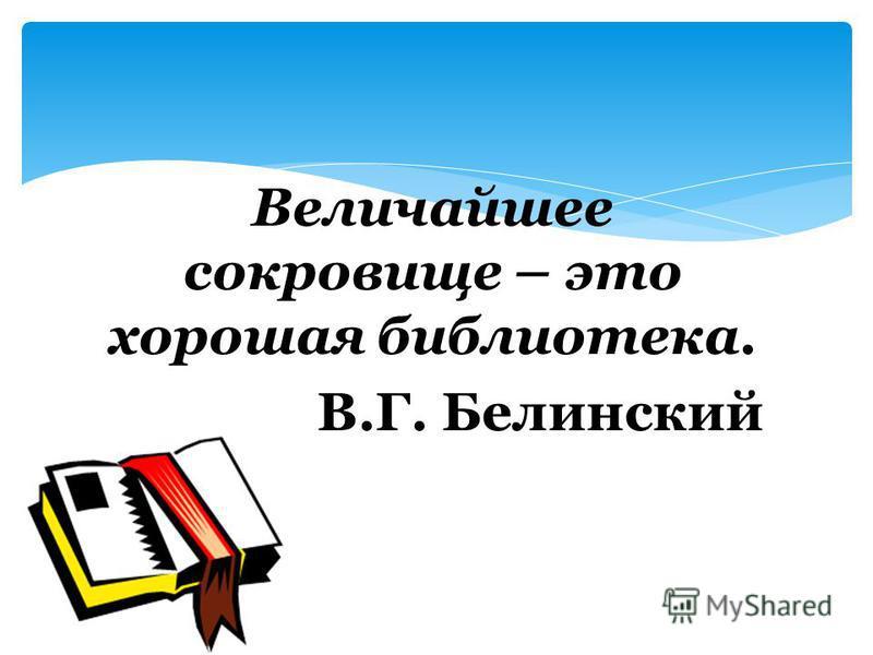 Величайшее сокровище – это хорошая библиотека. В.Г. Белинский