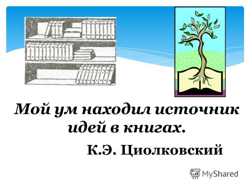 Мой ум находил источник идей в книгах. К.Э. Циолковский
