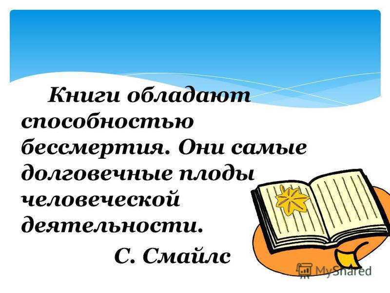 Книги обладают способностью бессмертия. Они самые долговечные плоды человеческой деятельности. С. Смайлс