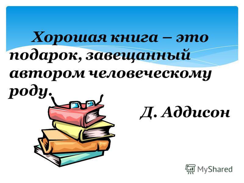 Хорошая книга – это подарок, завещанный автором человеческому роду. Д. Аддисон