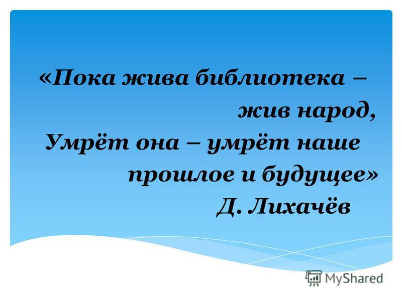 « Пока жива библиотека – жив народ, Умрёт она – умрёт наше прошлое и будущее» Д. Лихачёв