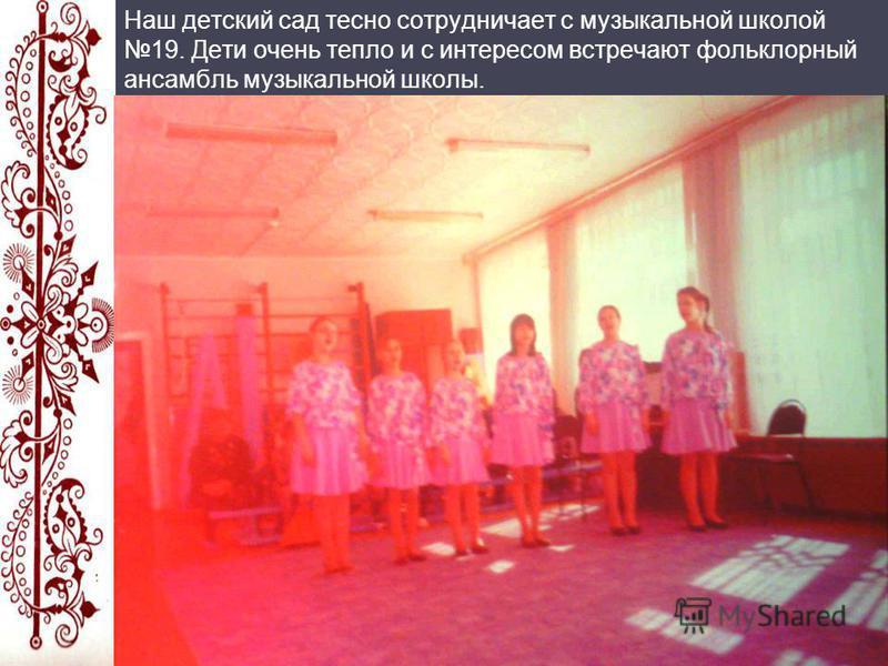 Наш детский сад тесно сотрудничает с музыкальной школой 19. Дети очень тепло и с интересом встречают фольклорный ансамбль музыкальной школы.