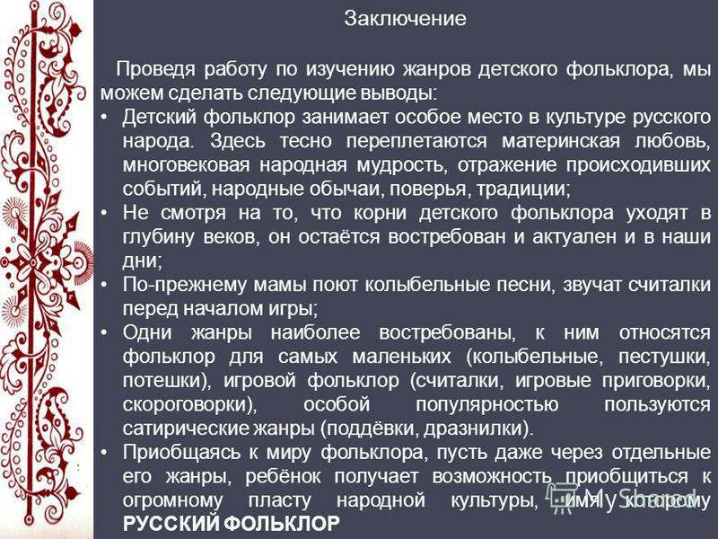 Заключение Проведя работу по изучению жанров детского фольклора, мы можем сделать следующие выводы: Детский фольклор занимает особое место в культуре русского народа. Здесь тесно переплетаются материнская любовь, многовековая народная мудрость, отраж