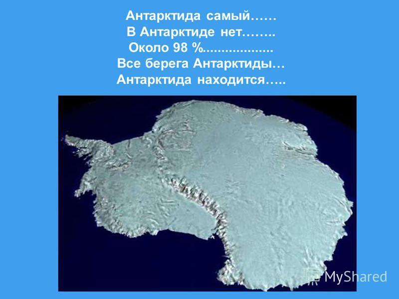 Антарктида самый…… В Антарктиде нет…….. Около 98 %................... Все берега Антарктиды… Антарктида находится…..