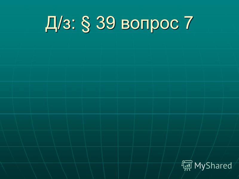 Д/з: § 39 вопрос 7