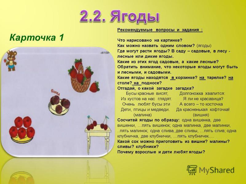 Карточка 1 Рекомендуемые вопросы и задания : Что нарисовано на картинке? Как можно назвать одним словом? (ягоды) Где могут расти ягоды? В саду – садовые, в лесу - лесные или дикие ягоды. Какие из этих ягод садовые, а какие лесные? Обратить внимание,