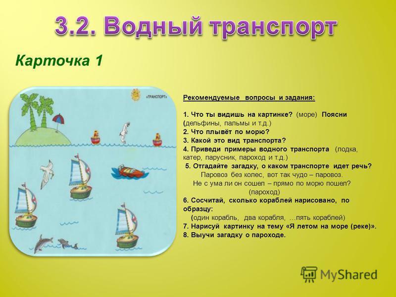Карточка 1 Рекомендуемые вопросы и задания: 1. Что ты видишь на картинке? (море) Поясни (дельфины, пальмы и т.д.) 2. Что плывёт по морю? 3. Какой это вид транспорта? 4. Приведи примеры водного транспорта (лодка, катер, парусник, пароход и т.д.) 5. От