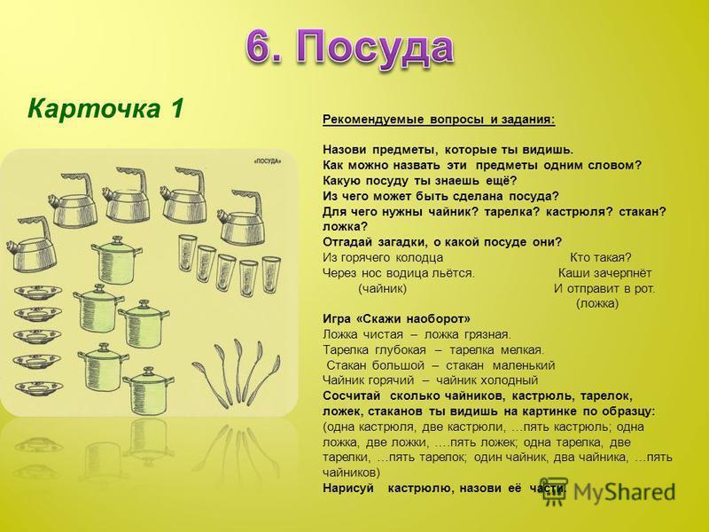 Карточка 1 Рекомендуемые вопросы и задания: Назови предметы, которые ты видишь. Как можно назвать эти предметы одним словом? Какую посуду ты знаешь ещё? Из чего может быть сделана посуда? Для чего нужны чайник? тарелка? кастрюля? стакан? ложка? Отгад