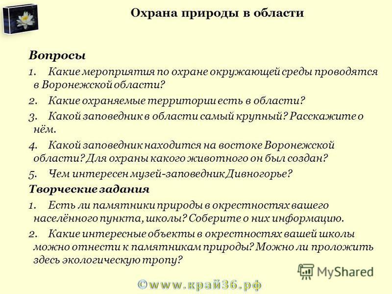 Вопросы 1. Какие мероприятия по охране окружающей среды проводятся в Воронежской области? 2. Какие охраняемые территории есть в области? 3. Какой заповедник в области самый крупный? Расскажите о нём. 4. Какой заповедник находится на востоке Воронежск