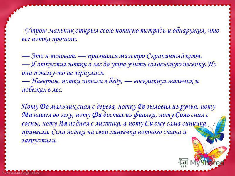 FokinaLida.75@mail.ru Утром мальчик открыл свою нотную тетрадь и обнаружил, что все нотки пропали. Это я виноват, признался маэстро Скрипичный ключ. Я отпустил нотки в лес до утра учить соловьиную песенку. Но они почему-то не вернулись. Наверное, нот