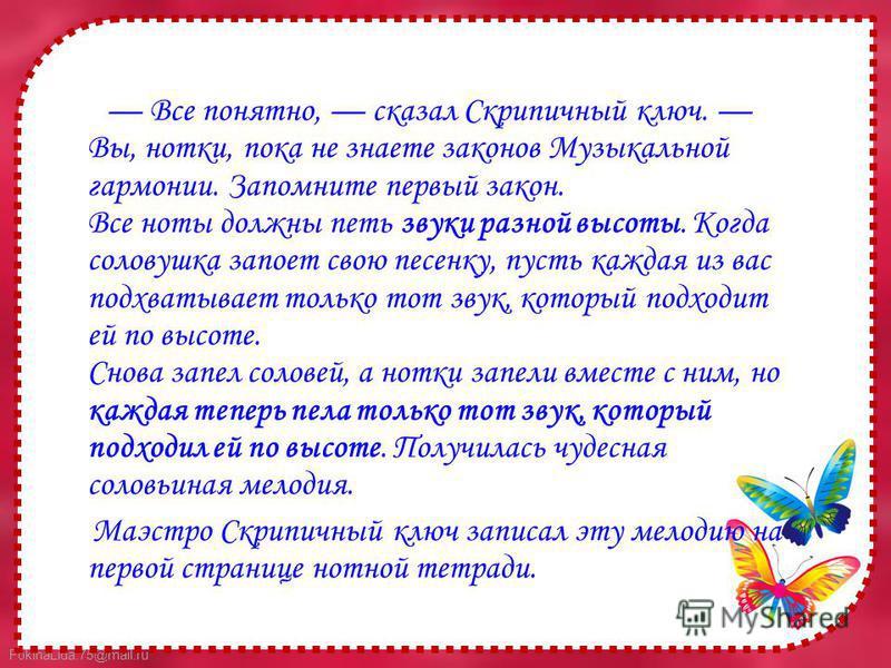 FokinaLida.75@mail.ru Все понятно, сказал Скрипичный ключ. Вы, нотки, пока не знаете законов Музыкальной гармонии. Запомните первый закон. Все ноты должны петь звуки разной высоты. Когда соловушка запоет свою песенку, пусть каждая из вас подхватывает