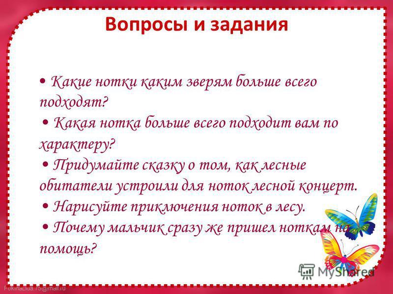 FokinaLida.75@mail.ru Вопросы и задания Какие нотки каким зверям больше всего подходят? Какая нотка больше всего подходит вам по характеру? Придумайте сказку о том, как лесные обитатели устроили для ноток лесной концерт. Нарисуйте приключения ноток в