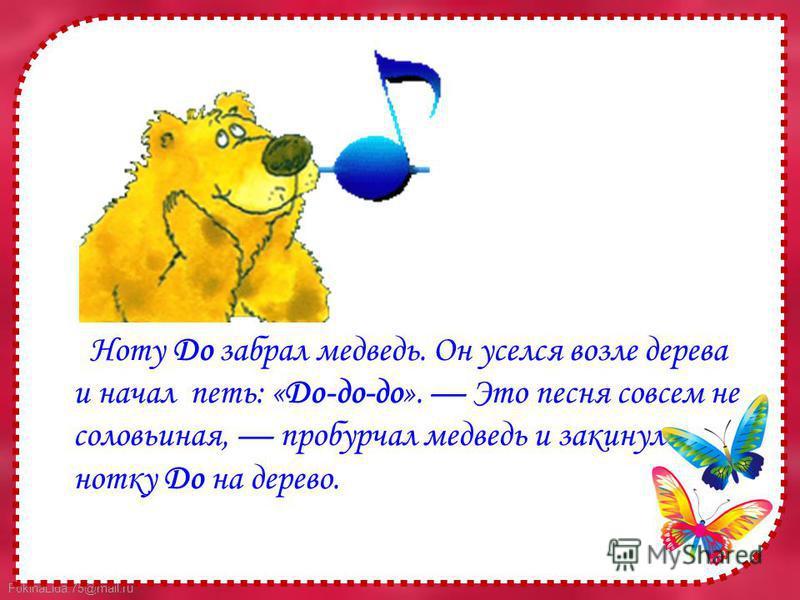 FokinaLida.75@mail.ru Ноту До забрал медведь. Он уселся возле дерева и начал петь: «До-до-до». Это песня совсем не соловьиная, пробурчал медведь и закинул нотку До на дерево.