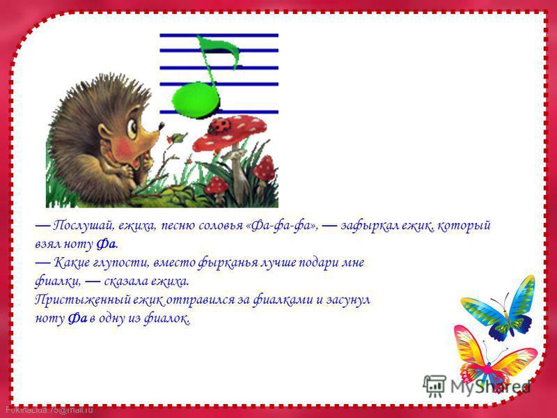 FokinaLida.75@mail.ru Послушай, ежиха, песню соловья «Фа-фа-фа», зафыркал ежик, который взял ноту Фа. Какие глупости, вместо фырканья лучше подари мне фиалки, сказала ежиха. Пристыженный ежик отправился за фиалками и засунул ноту Фа в одну из фиалок.