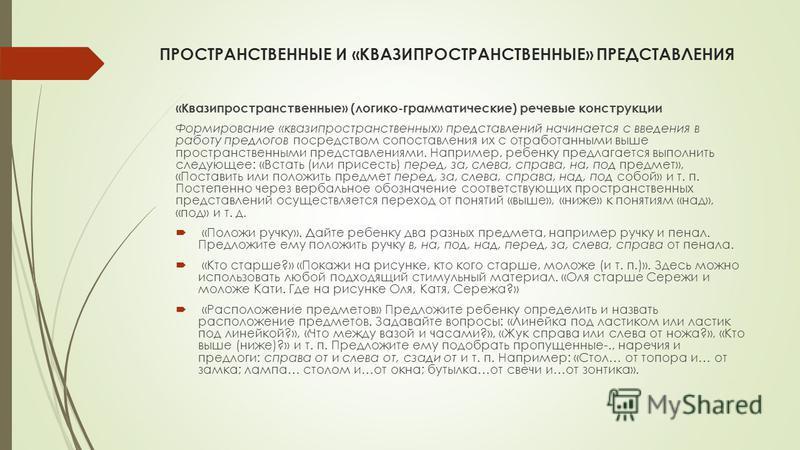 ПРОСТРАНСТВЕННЫЕ И «КВАЗИПРОСТРАНСТВЕННЫЕ» ПРЕДСТАВЛЕНИЯ «Квазипространственные» (логико-грамматические) речевые конструкции Формирование «квазипространственных» представлений начинается с введения в работу предлогов посредством сопоставления их с от