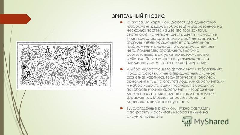 ЗРИТЕЛЬНЫЙ ГНОЗИС «Разрезные картинки». Даются два одинаковых изображения: целое (образец) и разрезанное на несколько частей: на две (по горизонтали, вертикали), на четыре, шесть, девять; на части в виде полос, квадратов или любой неправильной формы.
