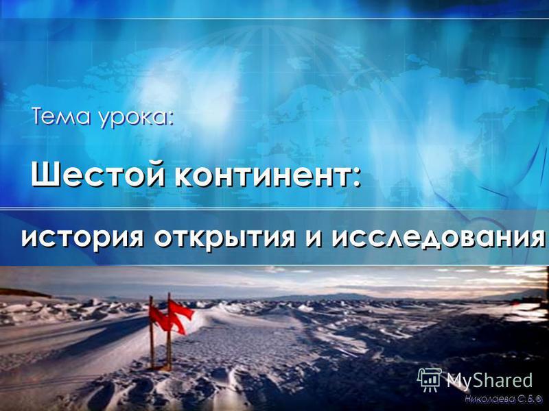 Шестой континент: история открытия и исследования Николаева С.Б. ® Тема урока: