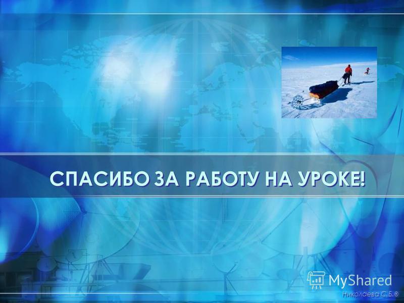 СПАСИБО ЗА РАБОТУ НА УРОКЕ! Николаева С.Б. ®