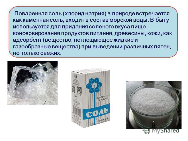 Поваренная соль (хлорид натрия) в природе встречается как каменная соль, входит в состав морской воды. В быту используется для придания соленого вкуса пище, консервирования продуктов питания, древесины, кожи, как адсорбент (вещество, поглощающее жидк