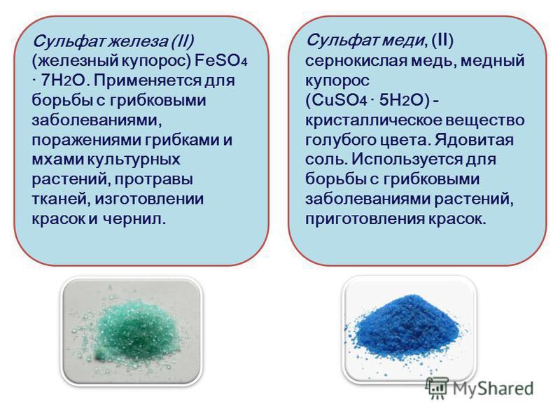 Сульфат железа (II) (железный купорос) FeSO 4 · 7H 2 O. Применяется для борьбы с грибковыми заболеваниями, поражениями грибками и мхами культурных растений, протравы тканей, изготовлении красок и чернил. Сульфат меди, (ll) сернокислая медь, медный ку