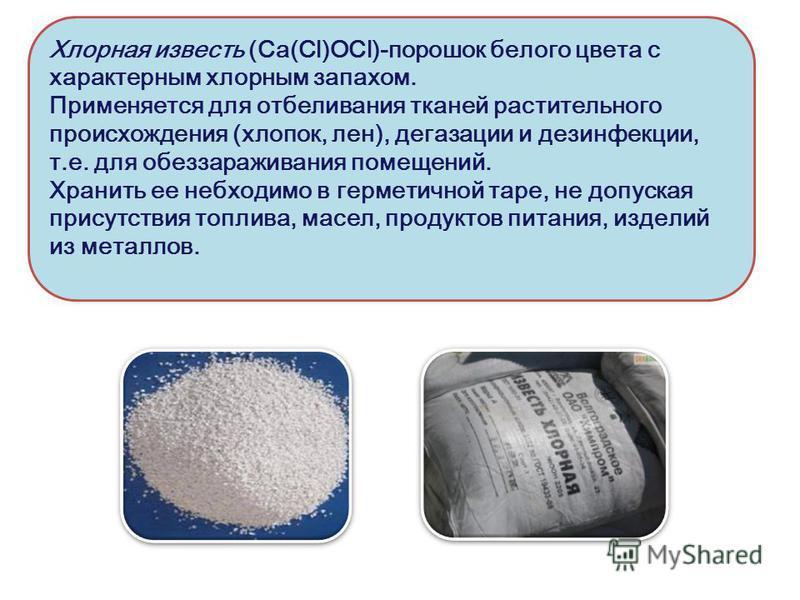 Хлорная известь (Ca(Cl)OCl)-порошок белого цвета с характерным хлорным запахом. Применяется для отбеливания тканей растительного происхождения (хлопок, лен), дегазации и дезинфекции, т.е. для обеззараживания помещений. Хранить ее необходимо в гермети