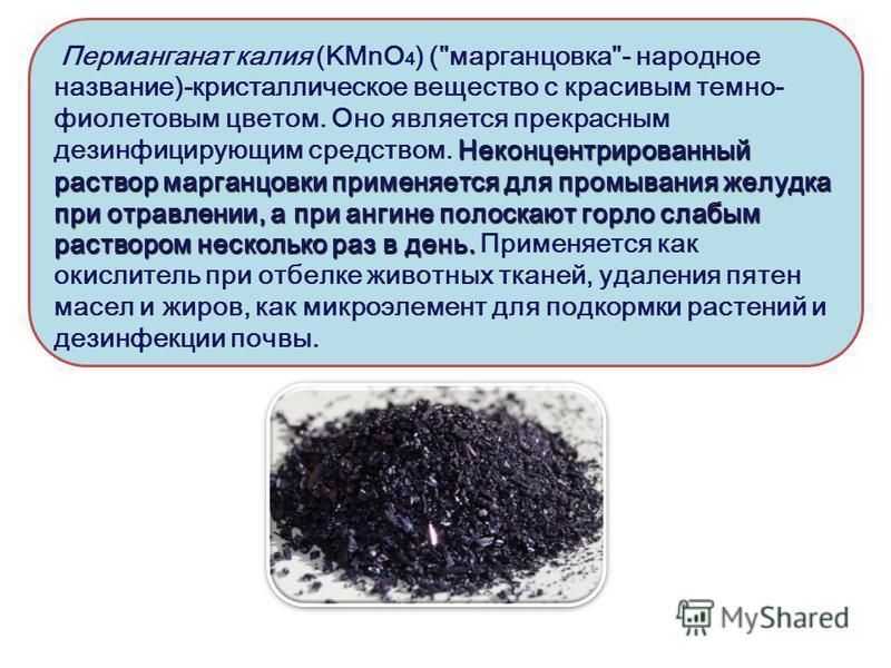 Неконцентрированный раствор марганцовки применяется для промывания желудка при отравлении, а при ангине полоскают горло слабым раствором несколько раз в день. Перманганат калия (KMnO 4 ) (