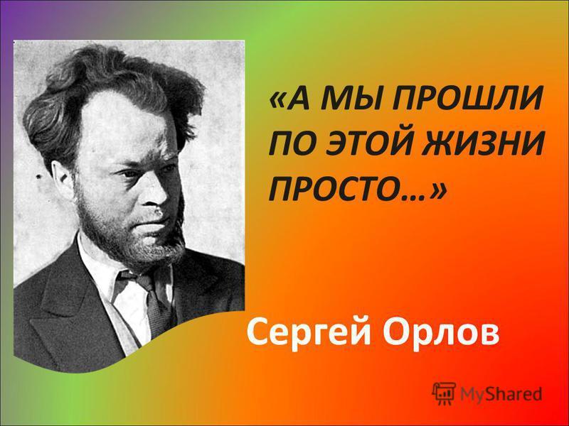 «А МЫ ПРОШЛИ ПО ЭТОЙ ЖИЗНИ ПРОСТО…» Сергей Орлов