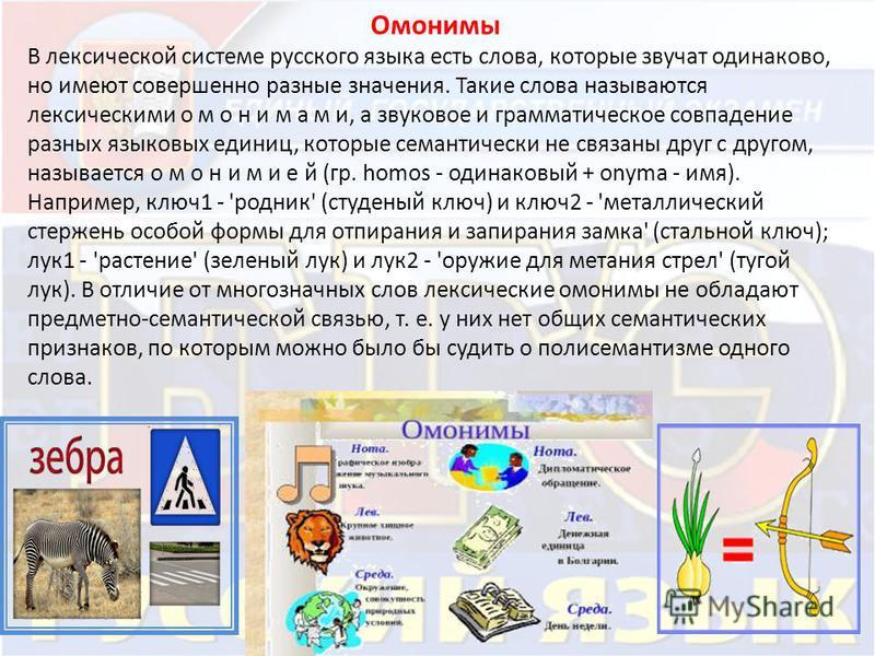 Омонимы В лексической системе русского языка есть слова, которые звучат одинаково, но имеют совершенно разные значения. Такие слова называются лексическими о м о н и м а м и, а звуковое и грамматическое совпадение разных языковых единиц, которые сема