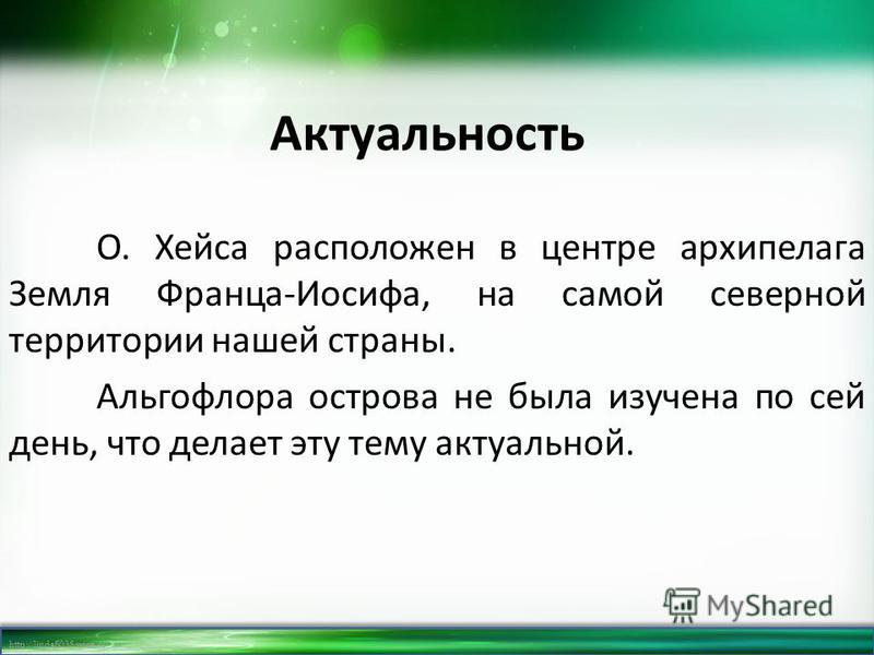 http://linda6035.ucoz.ru/ Актуальность О. Хейса расположен в центре архипелага Земля Франца-Иосифа, на самой северной территории нашей страны. Альгофлора острова не была изучена по сей день, что делает эту тему актуальной.