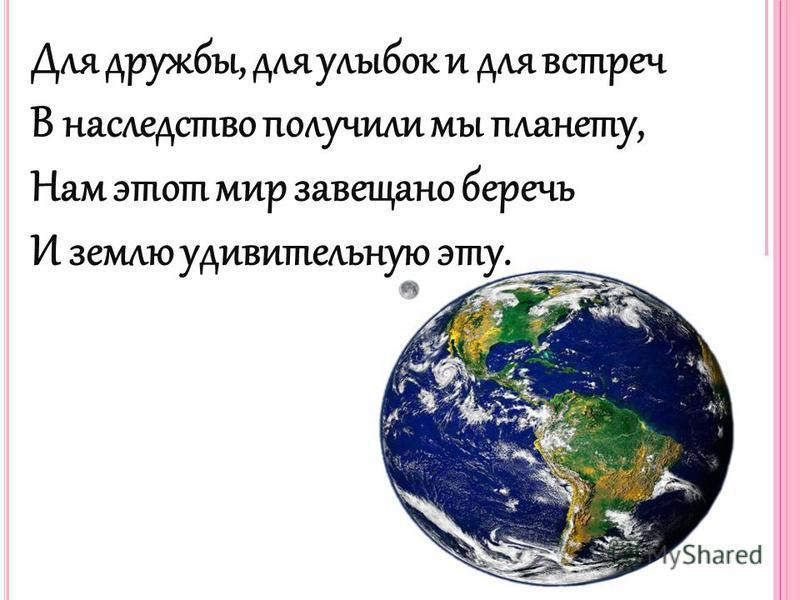 Для дружбы, для улыбок и для встреч В наследство получили мы планету, Нам этот мир завещано беречь И землю удивительную эту.