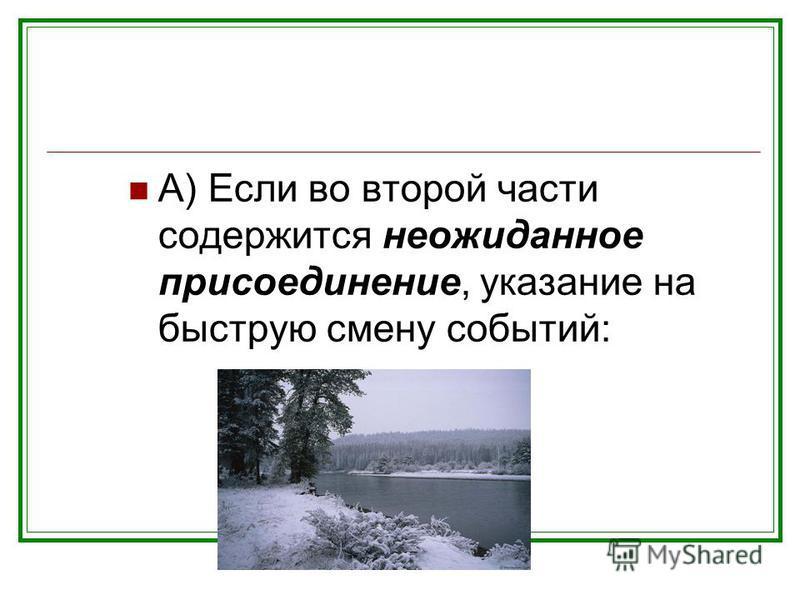 А) Если во второй части содержится неожиданное присоединение, указание на быструю смену событий: