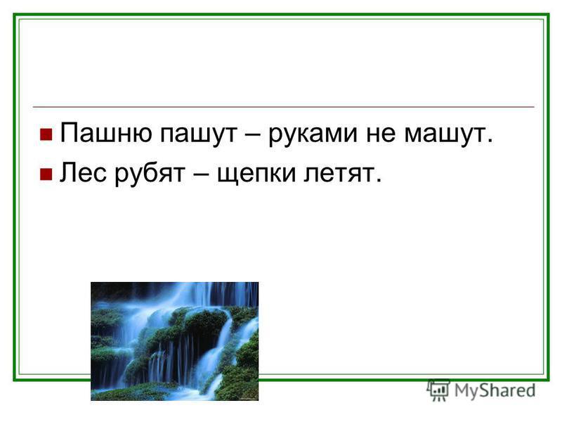 Пашню пашут – руками не машут. Лес рубят – щепки летят.