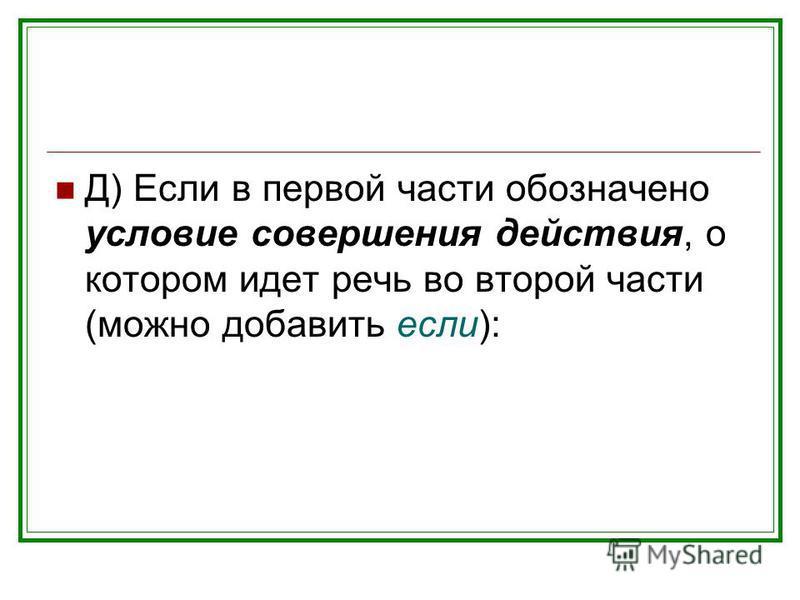 Д) Если в первой части обозначено условие совершения действия, о котором идет речь во второй части (можно добавить если):