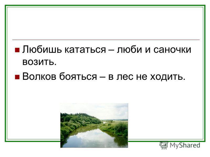 Любишь кататься – люби и саночки возить. Волков бояться – в лес не ходить.