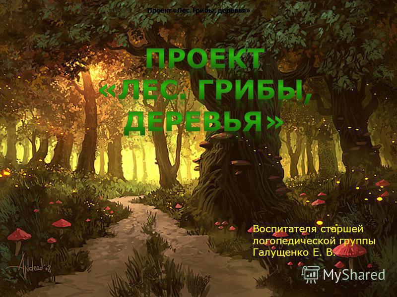 Проект «Лес. Грибы, деревья» Воспитателя старшей логопедической группы Галущенко Е. В.