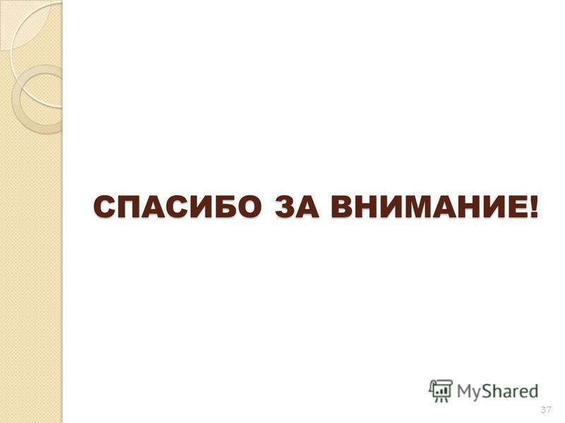 СПАСИБО ЗА ВНИМАНИЕ! 37