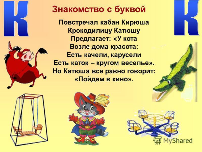 Знакомство с буквой Повстречал кабан Кирюша Крокодилицу Катюшу Предлагает: «У кота Возле дома красота: Есть качели, карусели Есть каток – кругом веселье». Но Катюша все равно говорит: «Пойдем в кино».