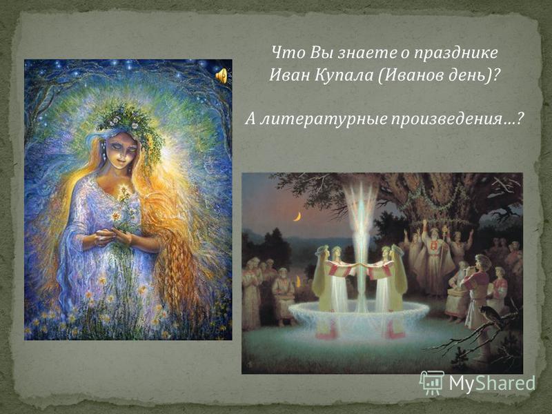Что Вы знаете о празднике Иван Купала ( Иванов день )? А литературные произведения …?