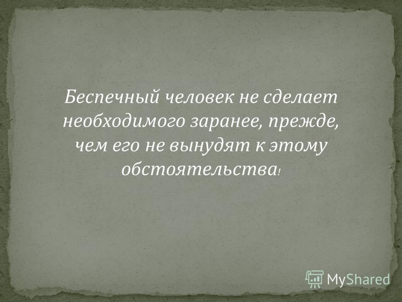 Беспечный человек не сделает необходимого заранее, прежде, чем его не вынудят к этому обстоятельства !