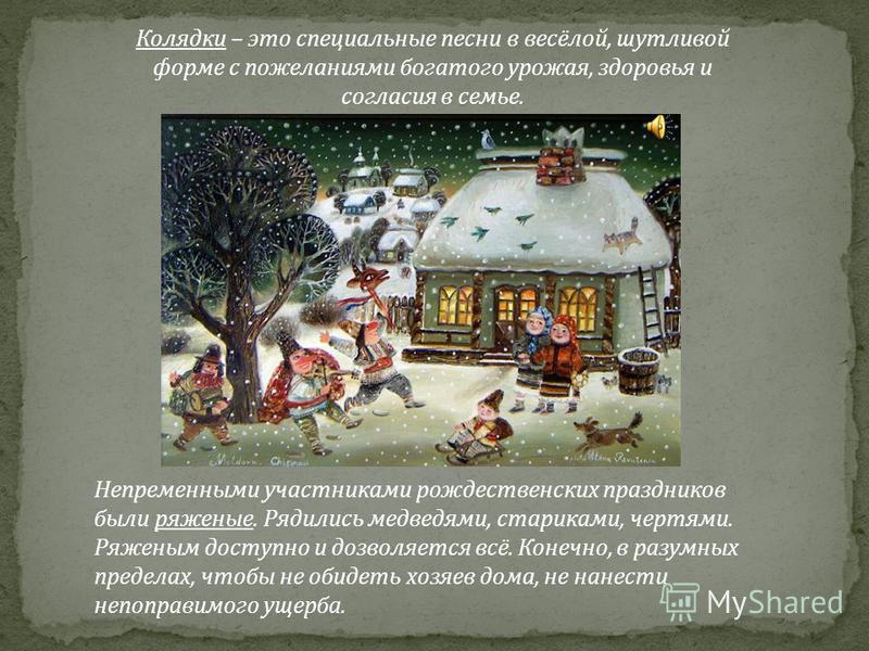 Непременными участниками рождественских праздников были ряженые. Рядились медведями, стариками, чертями. Ряженым доступно и дозволяется всё. Конечно, в разумных пределах, чтобы не обидеть хозяев дома, не нанести непоправимого ущерба. Колядки – это сп