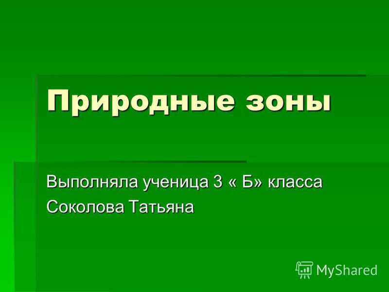 Природные зоны Выполняла ученица 3 « Б» класса Соколова Татьяна