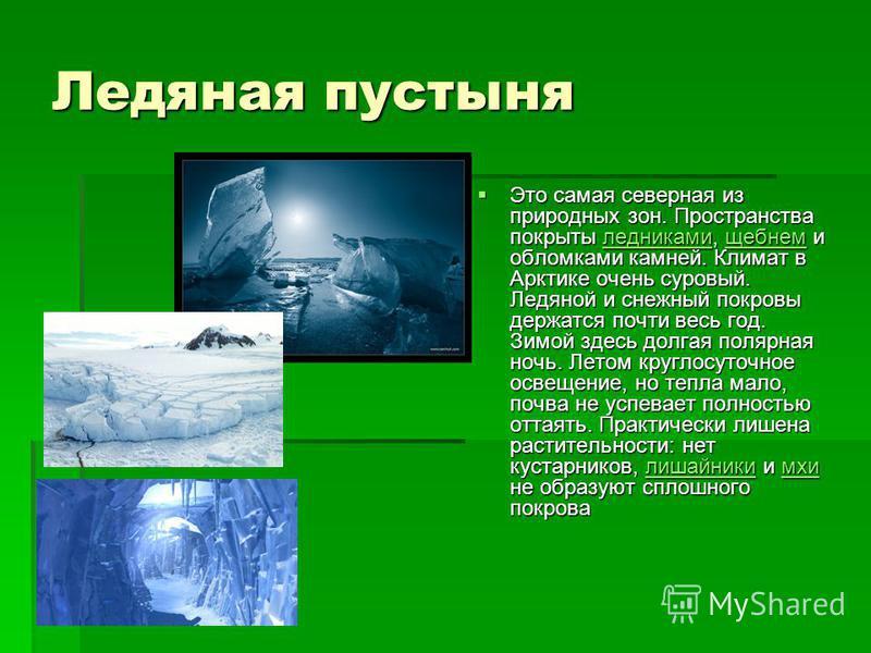 Ледяная пустыня Это самая северная из природных зон. Пространства покрыты ледниками, щебнем и обломками камней. Климат в Арктике очень суровый. Ледяной и снежный покровы держатся почти весь год. Зимой здесь долгая полярная ночь. Летом круглосуточное