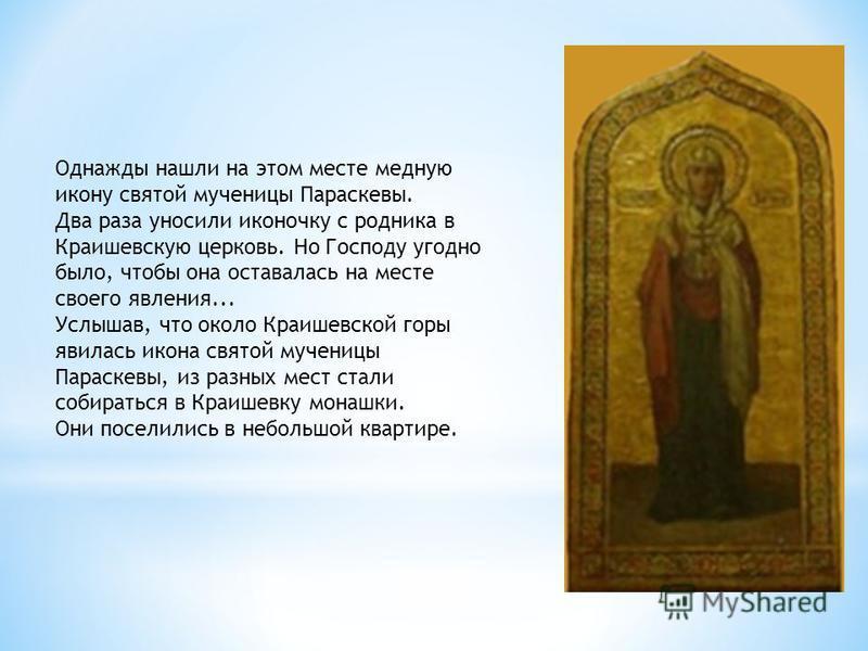 Однажды нашли на этом месте медную икону святой мученицы Параскевы. Два раза уносили иконочку с родника в Краишевскую церковь. Но Господу угодно было, чтобы она оставалась на месте своего явления... Услышав, что около Краишевской горы явилась икона с