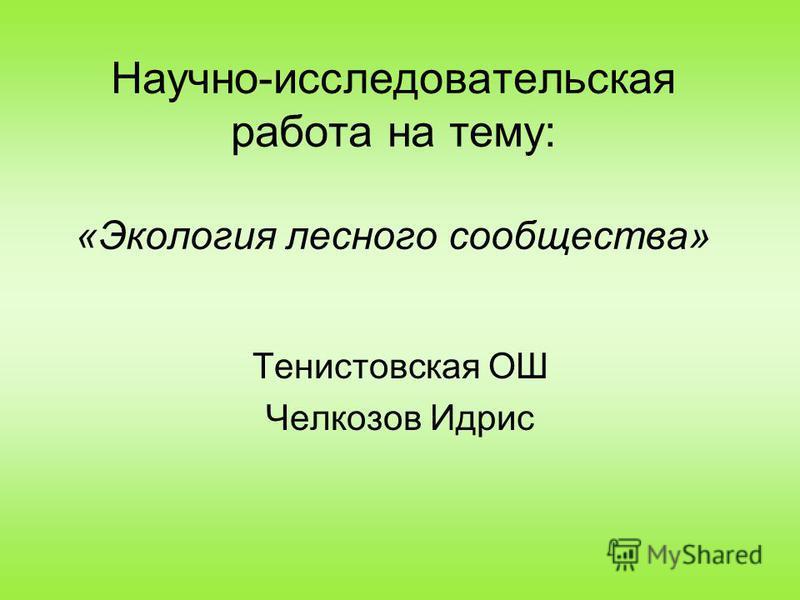 Научно-исследовательская работа на тему: «Экология лесного сообщества» Тенистовская ОШ Челкозов Идрис