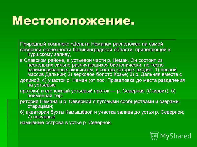 Местоположение. Природный комплекс «Дельта Немана» расположен на самой северной оконечности Калининградской области, прилегающей к Куршскому заливу, в Славском районе, в устьевой части р. Неман. Он состоит из нескольких сильно различающихся биотопиче
