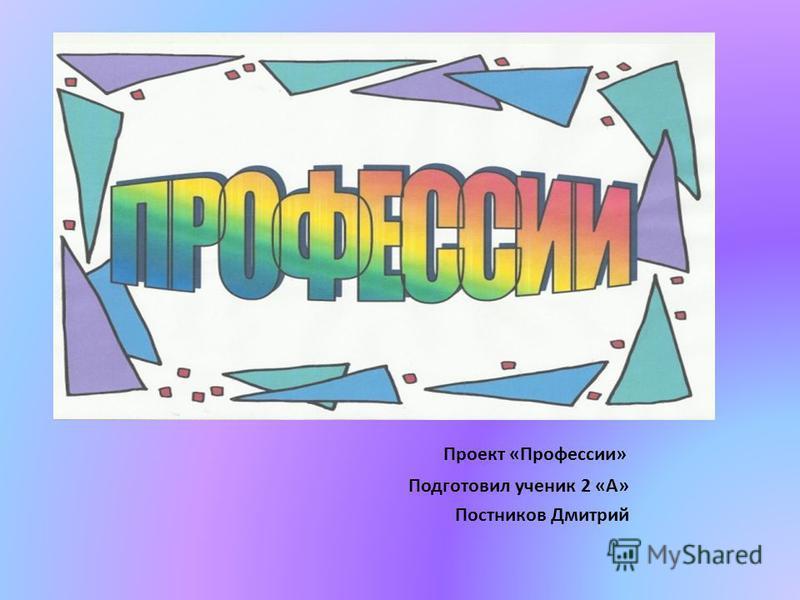 Проект «Профессии» Подготовил ученик 2 «А» Постников Дмитрий