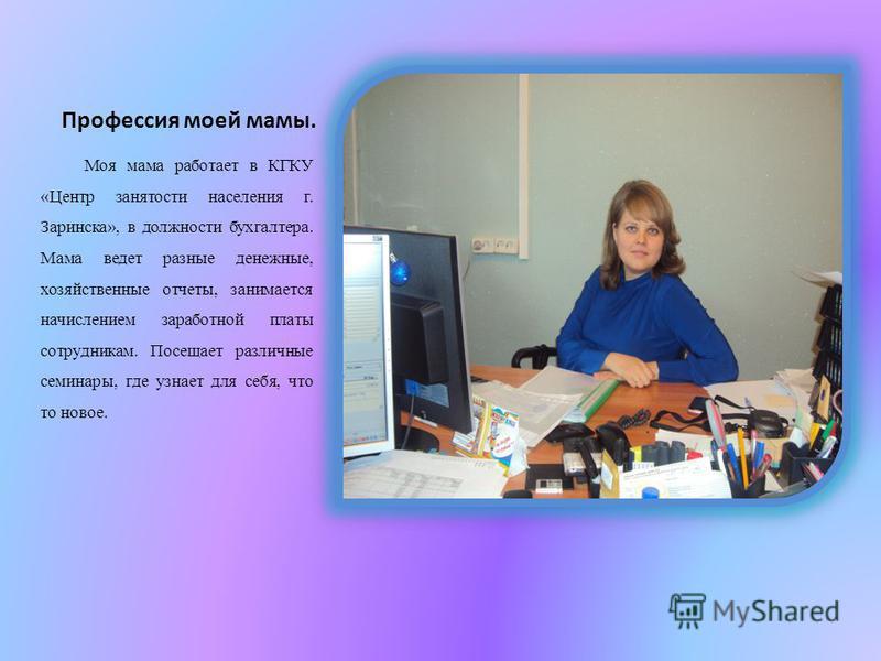 Профессия моей мамы. Моя мама работает в КГКУ «Центр занятости населения г. Заринска», в должности бухгалтера. Мама ведет разные денежные, хозяйственные отчеты, занимается начислением заработной платы сотрудникам. Посещает различные семинары, где узн