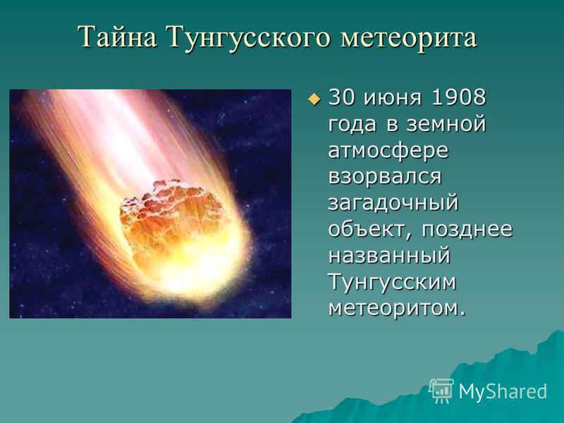 Тайна Тунгусского метеорита 30 июня 1908 года в земной атмосфере взорвался загадочный объект, позднее названный Тунгусским метеоритом. 30 июня 1908 года в земной атмосфере взорвался загадочный объект, позднее названный Тунгусским метеоритом.