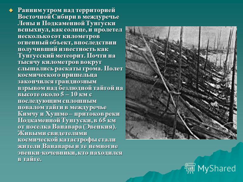 Ранним утром над территорией Восточной Сибири в междуречье Лены и Подкаменной Тунгуски вспыхнул, как солнце, и пролетел несколько сот километров огненный объект, впоследствии получивший известность как Тунгусский метеорит. Почти на тысячу километров