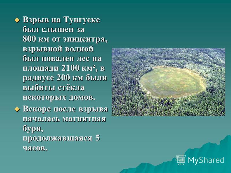 Взрыв на Тунгуске был слышен за 800 км от эпицентра, взрывной волной был повален лес на площади 2100 км², в радиусе 200 км были выбиты стёкла некоторых домов. Взрыв на Тунгуске был слышен за 800 км от эпицентра, взрывной волной был повален лес на пло